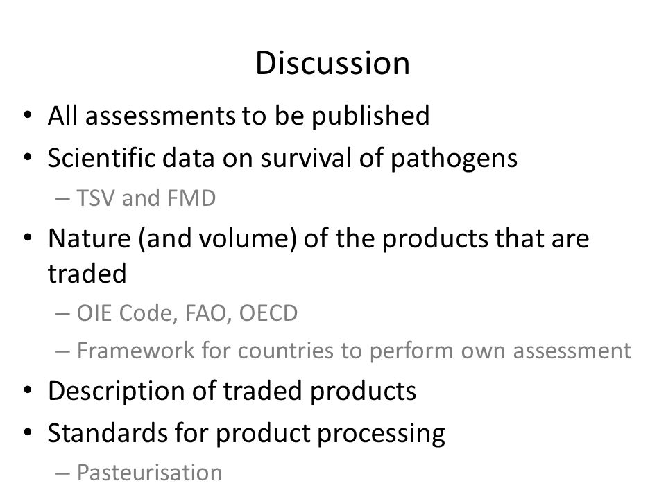Discussion All assessments to be published Scientific data on survival of pathogens – TSV and FMD Nature (and volume) of the products that are traded – OIE Code, FAO, OECD – Framework for countries to perform own assessment Description of traded products Standards for product processing – Pasteurisation