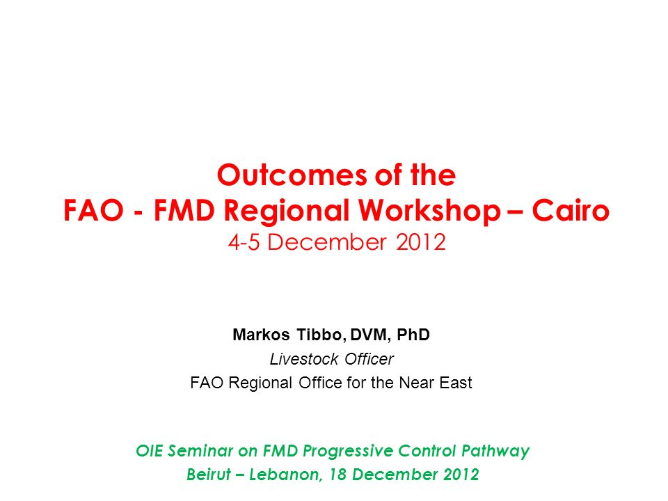 Outcomes of the FAO - FMD Regional Workshop – Cairo 4-5 December 2012 Markos Tibbo, DVM, PhD Livestock Officer FAO Regional Office for the Near East O