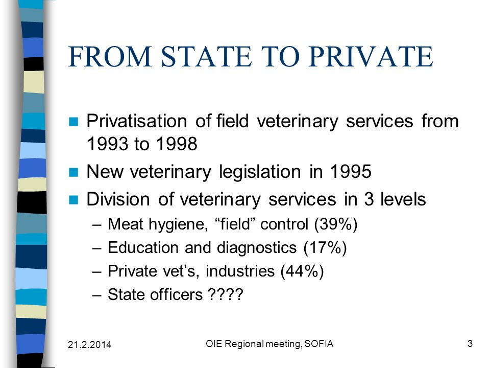 21.2.2014 OIE Regional meeting, SOFIA3 FROM STATE TO PRIVATE Privatisation of field veterinary services from 1993 to 1998 New veterinary legislation in 1995 Division of veterinary services in 3 levels –Meat hygiene, field control (39%) –Education and diagnostics (17%) –Private vets, industries (44%) –State officers