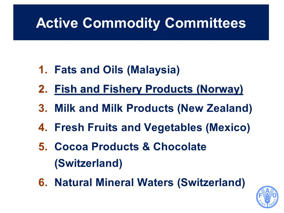 Active Commodity Committees 1.Fats and Oils (Malaysia) 2.Fish and Fishery Products (Norway) 3.Milk and Milk Products (New Zealand) 4.Fresh Fruits and