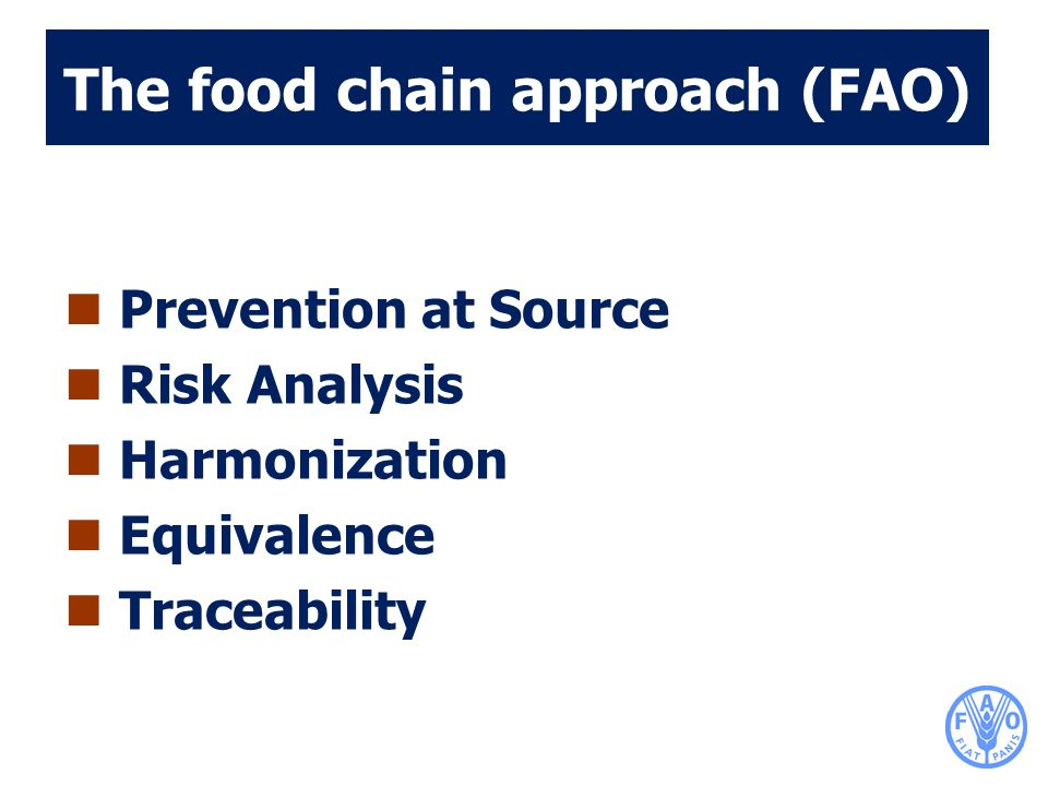 The food chain approach (FAO) Prevention at Source Risk Analysis Harmonization Equivalence Traceability