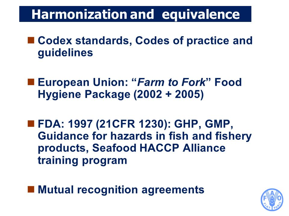 Harmonization and equivalence Codex standards, Codes of practice and guidelines European Union: Farm to Fork Food Hygiene Package (2002 + 2005) FDA: 1