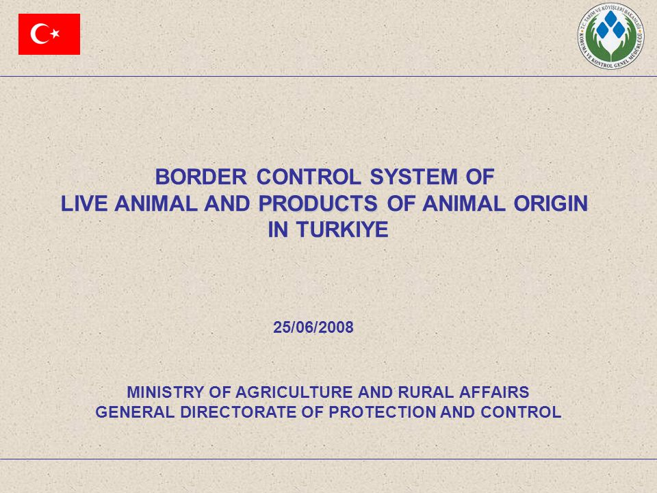 BORDER CONTROL SYSTEM OF PRODUCTS LIVE ANIMAL AND PRODUCTS OF ANIMAL ORIGIN IN TURKIYE MINISTRY OF AGRICULTURE AND RURAL AFFAIRS GENERAL DIRECTORATE OF PROTECTION AND CONTROL 25/06/2008