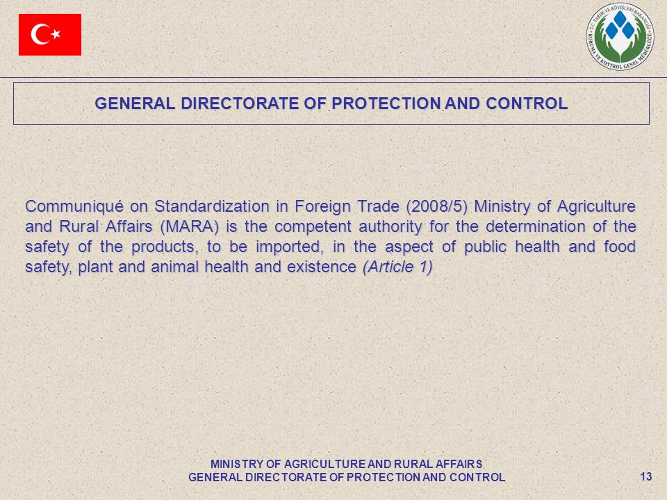 GENERAL DIRECTORATE OF PROTECTION AND CONTROL 13 MINISTRY OF AGRICULTURE AND RURAL AFFAIRS GENERAL DIRECTORATE OF PROTECTION AND CONTROL Communiqué on Standardization in Foreign Trade (2008/5) Ministry of Agriculture and Rural Affairs (MARA) is the competent authority for the determination of the safety of the products, to be imported, in the aspect of public health and food safety, plant and animal health and existence (Article 1)