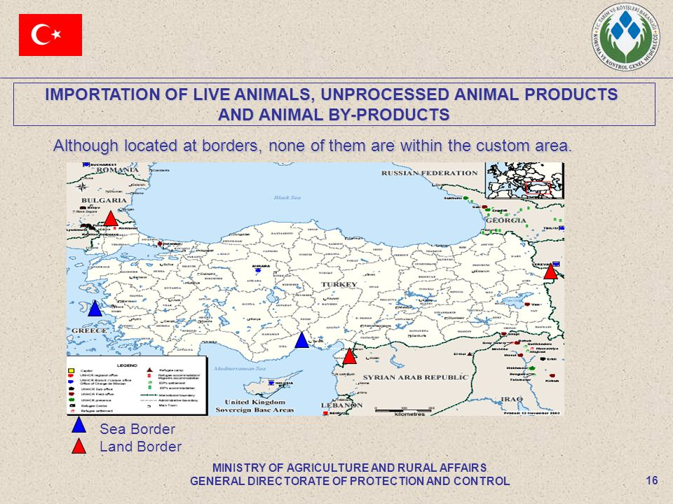 IMPORTATION OF LIVE ANIMALS, UNPROCESSED ANIMAL PRODUCTS AND ANIMAL BY-PRODUCTS 16 MINISTRY OF AGRICULTURE AND RURAL AFFAIRS GENERAL DIRECTORATE OF PROTECTION AND CONTROL Although located at borders, none of them are within the custom area.