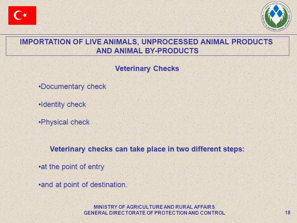 IMPORTATION OF LIVE ANIMALS, UNPROCESSED ANIMAL PRODUCTS AND ANIMAL BY-PRODUCTS 18 MINISTRY OF AGRICULTURE AND RURAL AFFAIRS GENERAL DIRECTORATE OF PROTECTION AND CONTROL Veterinary Checks Documentary checkDocumentary check Identity checkIdentity check Physical checkPhysical check Veterinary checks can take place in two different steps: at the point of entryat the point of entry and at point of destination.and at point of destination.