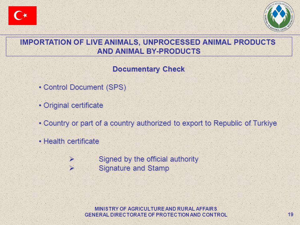 IMPORTATION OF LIVE ANIMALS, UNPROCESSED ANIMAL PRODUCTS AND ANIMAL BY-PRODUCTS 19 MINISTRY OF AGRICULTURE AND RURAL AFFAIRS GENERAL DIRECTORATE OF PROTECTION AND CONTROL Documentary Check Control Document (SPS) Control Document (SPS) Original certificate Original certificate Country or part of a country authorized to export to Republic of Turkiye Country or part of a country authorized to export to Republic of Turkiye Health certificate Health certificate Signed by the official authority Signed by the official authority Signature and Stamp Signature and Stamp