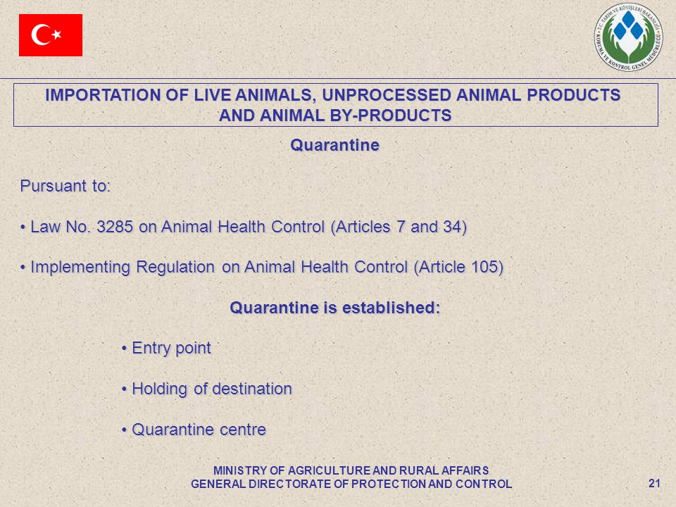 IMPORTATION OF LIVE ANIMALS, UNPROCESSED ANIMAL PRODUCTS AND ANIMAL BY-PRODUCTS 21 MINISTRY OF AGRICULTURE AND RURAL AFFAIRS GENERAL DIRECTORATE OF PROTECTION AND CONTROL Quarantine Pursuant to: Law No.
