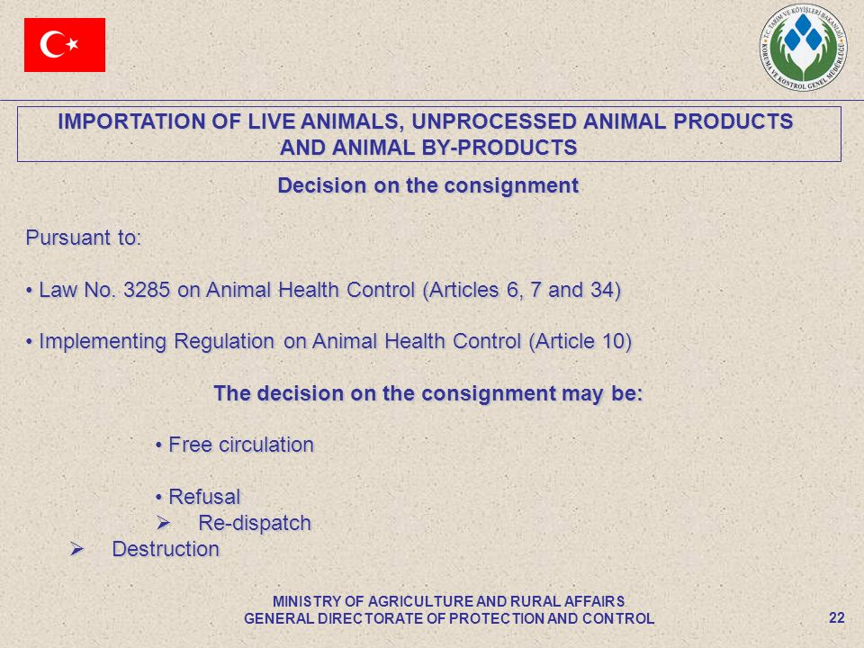 IMPORTATION OF LIVE ANIMALS, UNPROCESSED ANIMAL PRODUCTS AND ANIMAL BY-PRODUCTS 22 MINISTRY OF AGRICULTURE AND RURAL AFFAIRS GENERAL DIRECTORATE OF PROTECTION AND CONTROL Decision on the consignment Pursuant to: Law No.