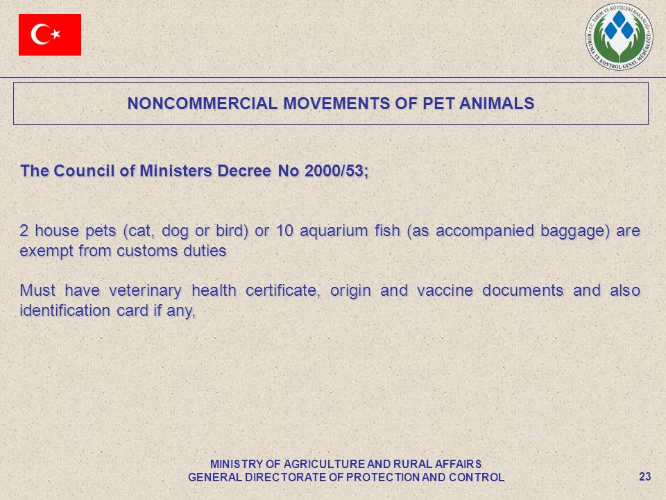 NONCOMMERCIAL MOVEMENTS OF PET ANIMALS 23 MINISTRY OF AGRICULTURE AND RURAL AFFAIRS GENERAL DIRECTORATE OF PROTECTION AND CONTROL The Council of Ministers Decree No 2000/53; 2 house pets (cat, dog or bird) or 10 aquarium fish (as accompanied baggage) are exempt from customs duties Must have veterinary health certificate, origin and vaccine documents and also identification card if any,