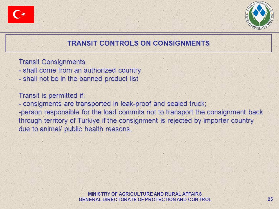 TRANSIT CONTROLS ON CONSIGNMENTS 25 MINISTRY OF AGRICULTURE AND RURAL AFFAIRS GENERAL DIRECTORATE OF PROTECTION AND CONTROL Transit Consignments - shall come from an authorized country - shall not be in the banned product list Transit is permitted if; - consigments are transported in leak-proof and sealed truck; -person responsible for the load commits not to transport the consignment back through territory of Turkiye if the consignment is rejected by importer country due to animal/ public health reasons,