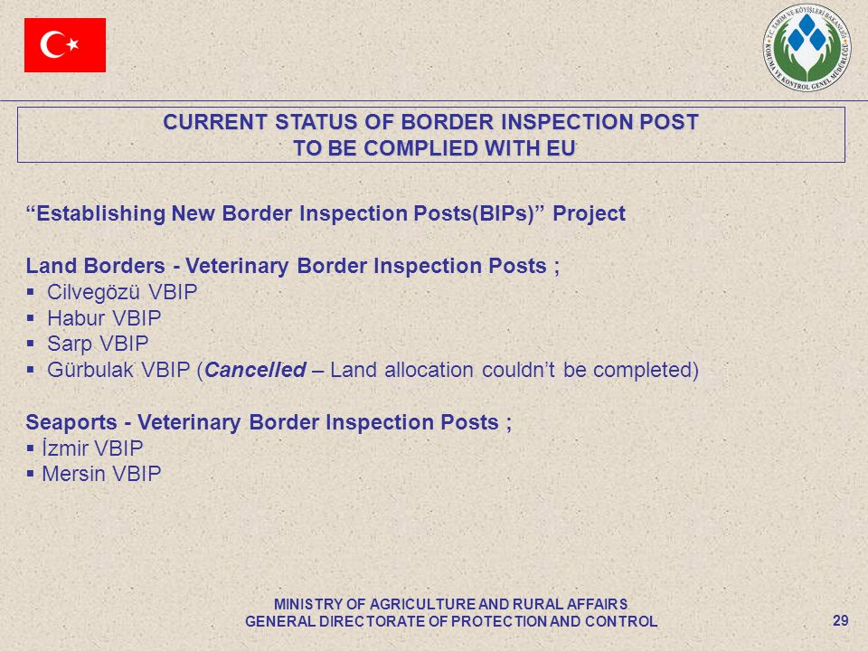 CURRENT STATUS OF BORDER INSPECTION POST TO BE COMPLIED WITH EU TO BE COMPLIED WITH EU 29 MINISTRY OF AGRICULTURE AND RURAL AFFAIRS GENERAL DIRECTORATE OF PROTECTION AND CONTROL Establishing New Border Inspection Posts(BIPs) Project Land Borders - Veterinary Border Inspection Posts ; Cilvegözü VBIP Habur VBIP Sarp VBIP Gürbulak VBIP (Cancelled – Land allocation couldnt be completed) Seaports - Veterinary Border Inspection Posts ; İzmir VBIP Mersin VBIP