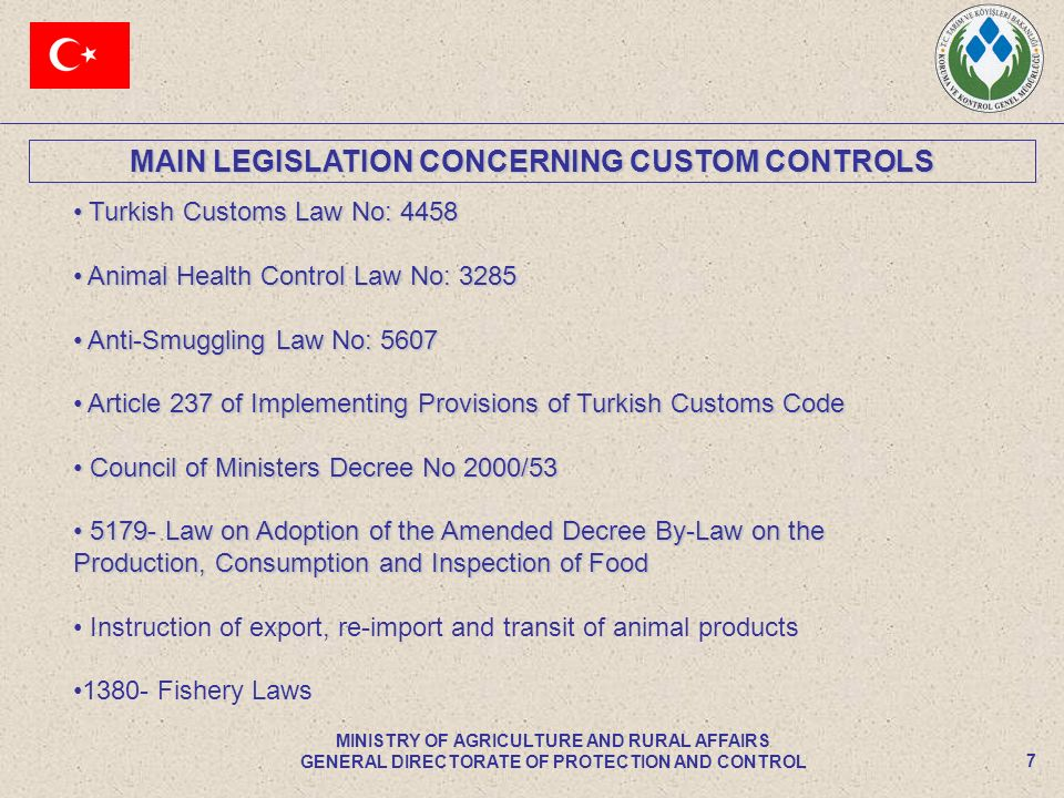 MAIN LEGISLATION CONCERNING CUSTOM CONTROLS 7 MINISTRY OF AGRICULTURE AND RURAL AFFAIRS GENERAL DIRECTORATE OF PROTECTION AND CONTROL Turkish Customs Law No: 4458 Turkish Customs Law No: 4458 Animal Health Control Law No: 3285 Animal Health Control Law No: 3285 Anti-Smuggling Law No: 5607 Anti-Smuggling Law No: 5607 Article 237 of Implementing Provisions of Turkish Customs Code Article 237 of Implementing Provisions of Turkish Customs Code Council of Ministers Decree No 2000/53 Council of Ministers Decree No 2000/53 5179- Law on Adoption of the Amended Decree By-Law on the Production, Consumption and Inspection of Food 5179- Law on Adoption of the Amended Decree By-Law on the Production, Consumption and Inspection of Food Instruction of export, re-import and transit of animal products 1380- Fishery Laws