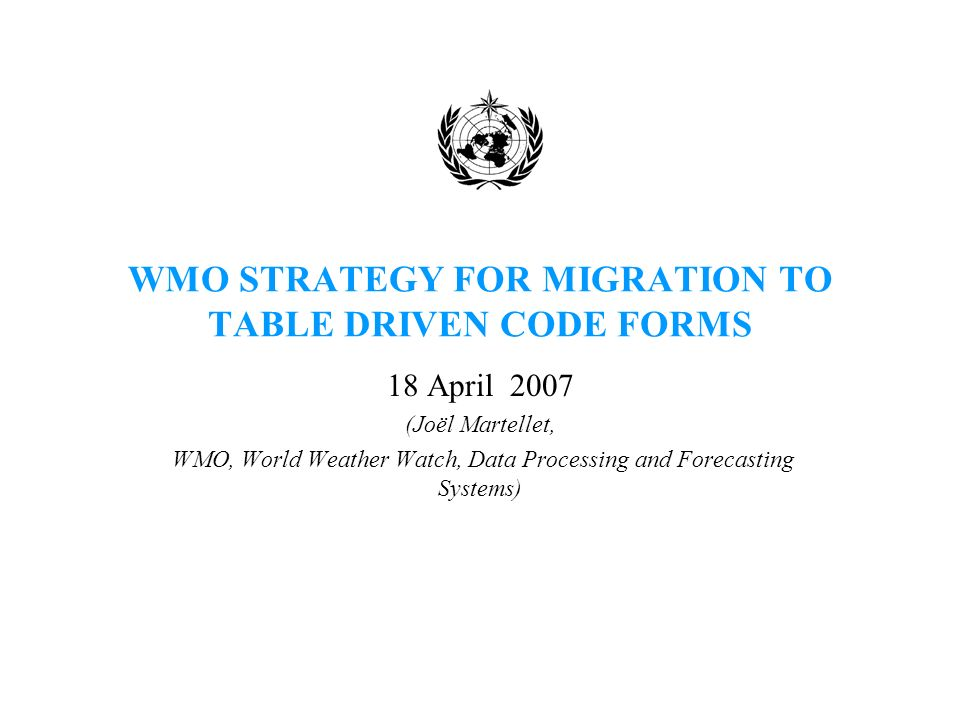 WMO STRATEGY FOR MIGRATION TO TABLE DRIVEN CODE FORMS 18 April 2007 (Joël Martellet, WMO, World Weather Watch, Data Processing and Forecasting Systems