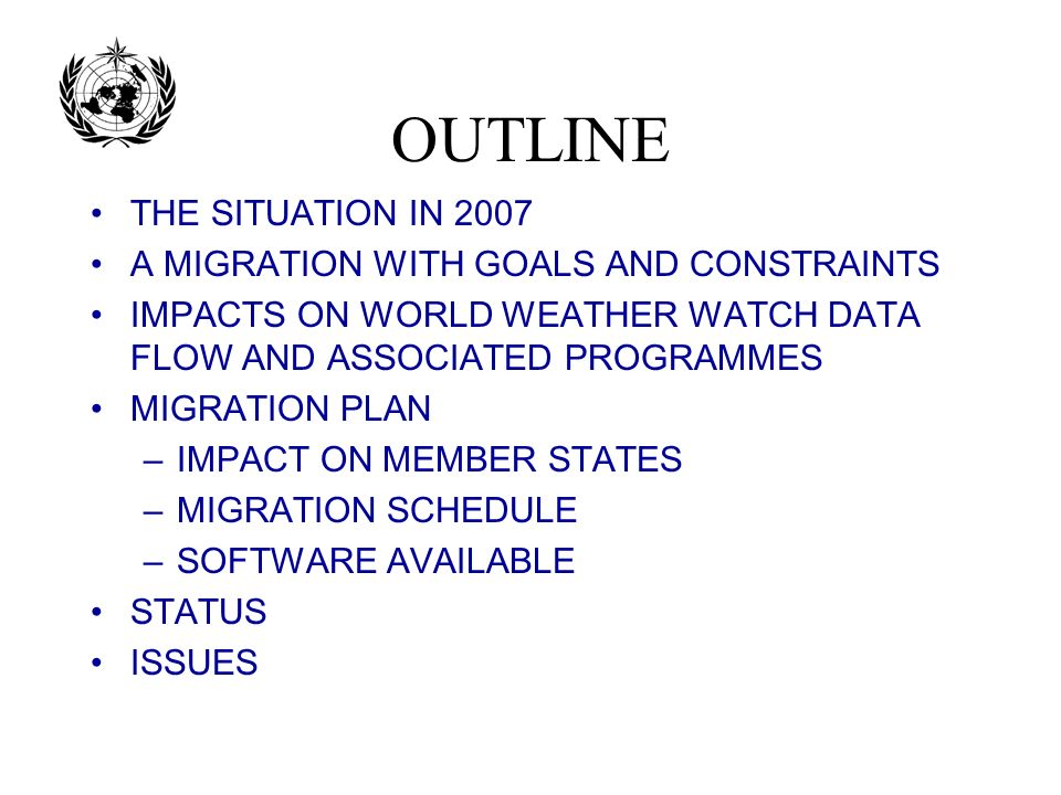 OUTLINE THE SITUATION IN 2007 A MIGRATION WITH GOALS AND CONSTRAINTS IMPACTS ON WORLD WEATHER WATCH DATA FLOW AND ASSOCIATED PROGRAMMES MIGRATION PLAN