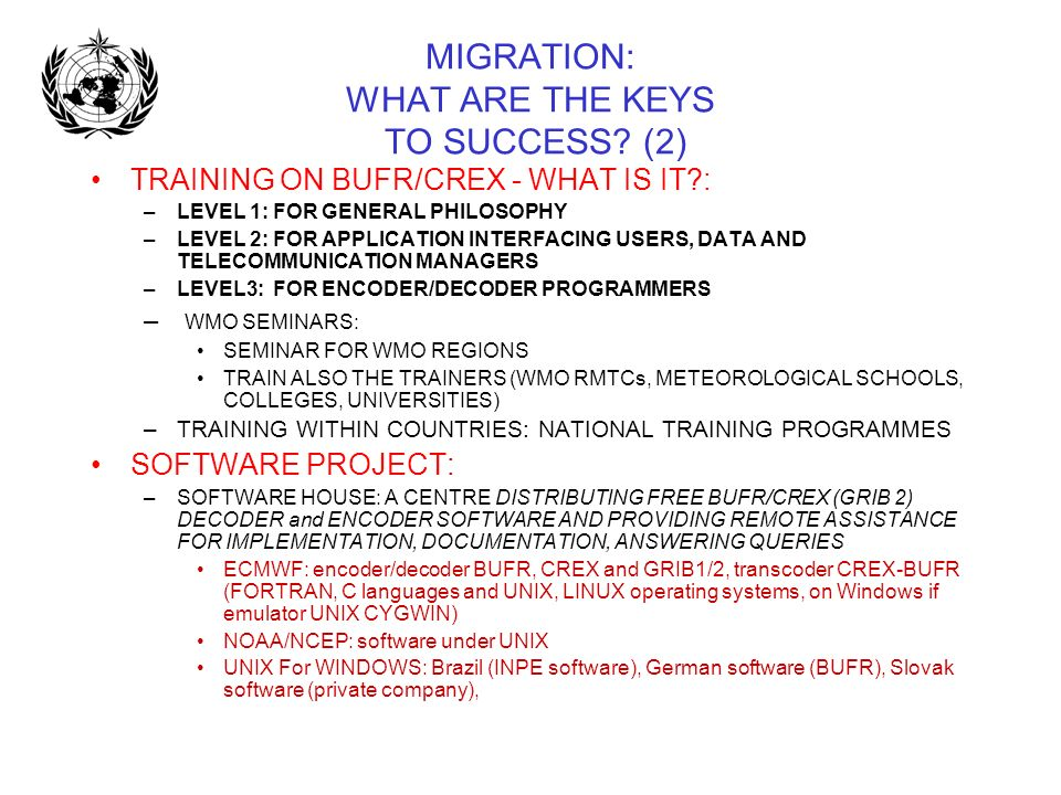 MIGRATION: WHAT ARE THE KEYS TO SUCCESS? (2) TRAINING ON BUFR/CREX - WHAT IS IT?: –LEVEL 1: FOR GENERAL PHILOSOPHY –LEVEL 2: FOR APPLICATION INTERFACI