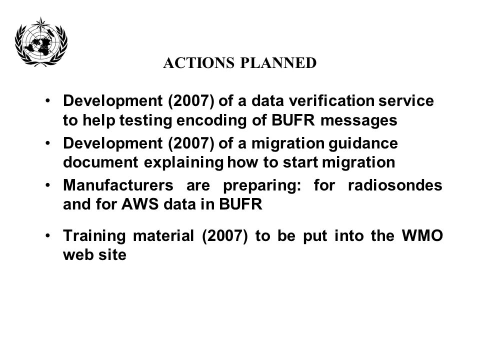 ACTIONS PLANNED Development (2007) of a data verification service to help testing encoding of BUFR messages Development (2007) of a migration guidance
