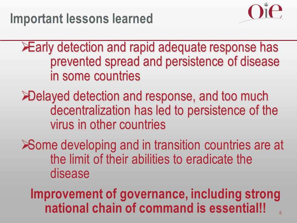 6 Important lessons learned Early detection and rapid adequate response has prevented spread and persistence of disease in some countries Early detect