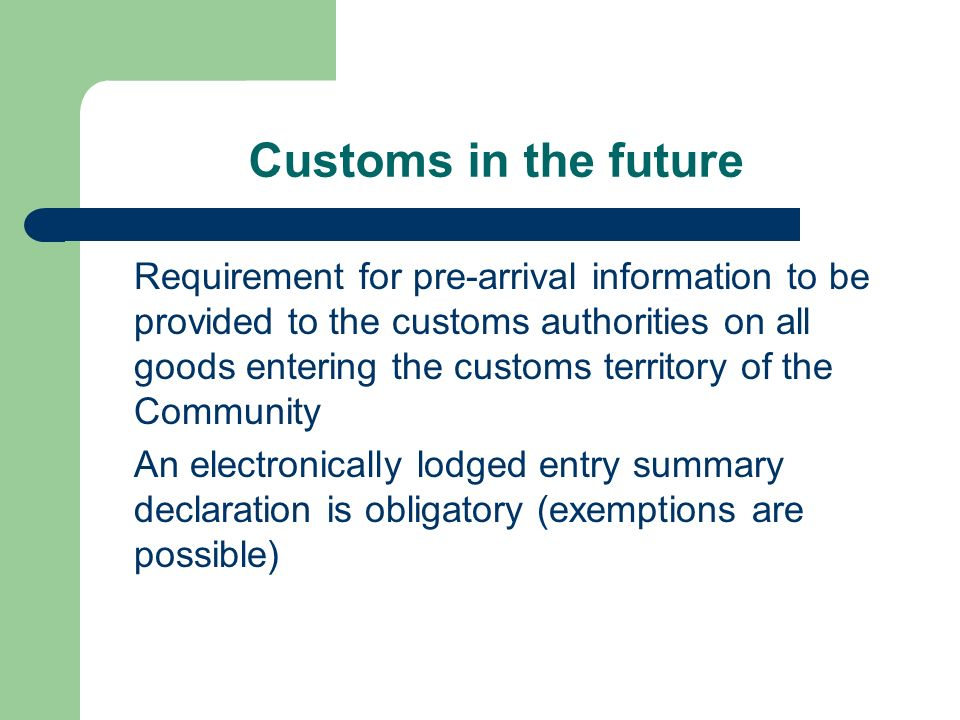 Customs in the future Requirement for pre-arrival information to be provided to the customs authorities on all goods entering the customs territory of the Community An electronically lodged entry summary declaration is obligatory (exemptions are possible)