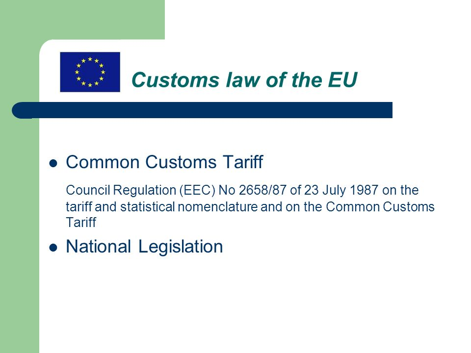 Customs law of the EU Common Customs Tariff Council Regulation (EEC) No 2658/87 of 23 July 1987 on the tariff and statistical nomenclature and on the Common Customs Tariff National Legislation