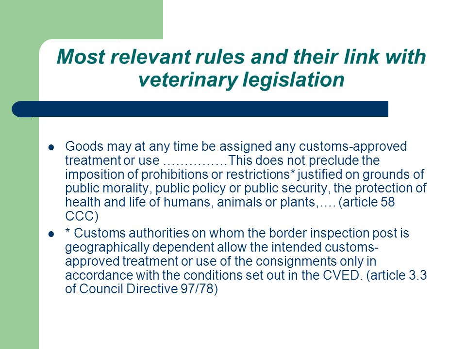 Most relevant rules and their link with veterinary legislation Goods may at any time be assigned any customs-approved treatment or use ……………This does not preclude the imposition of prohibitions or restrictions* justified on grounds of public morality, public policy or public security, the protection of health and life of humans, animals or plants,….