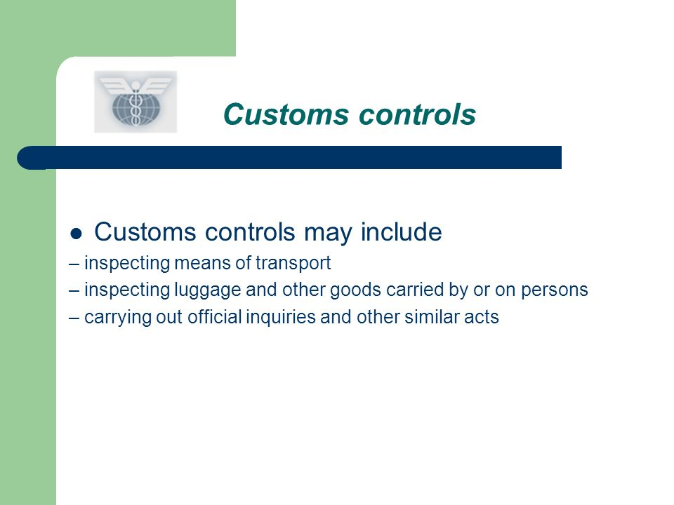 Customs controls Customs controls may include – inspecting means of transport – inspecting luggage and other goods carried by or on persons – carrying