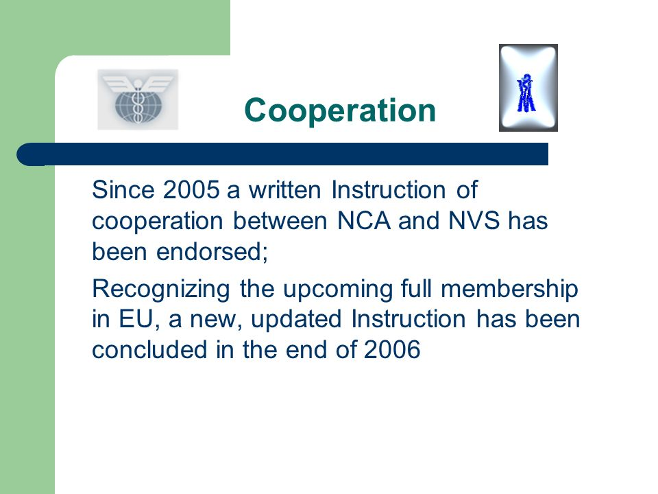 Cooperation Since 2005 a written Instruction of cooperation between NCA and NVS has been endorsed; Recognizing the upcoming full membership in EU, a n