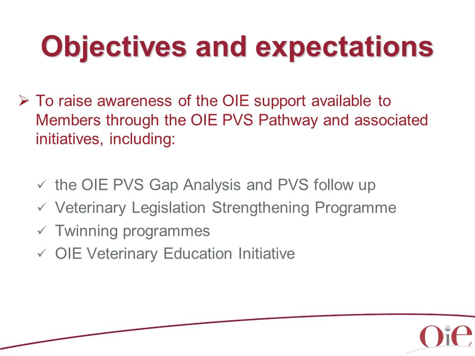 Objectives and expectations To raise awareness of the OIE support available to Members through the OIE PVS Pathway and associated initiatives, includi