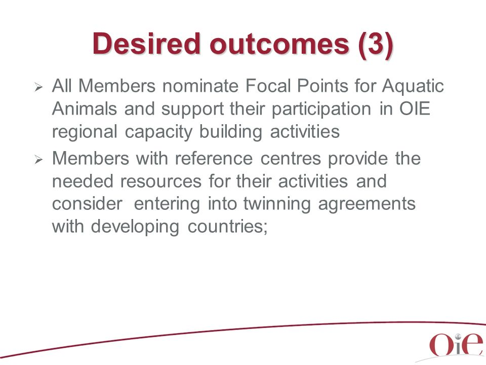 Desired outcomes (3) All Members nominate Focal Points for Aquatic Animals and support their participation in OIE regional capacity building activitie