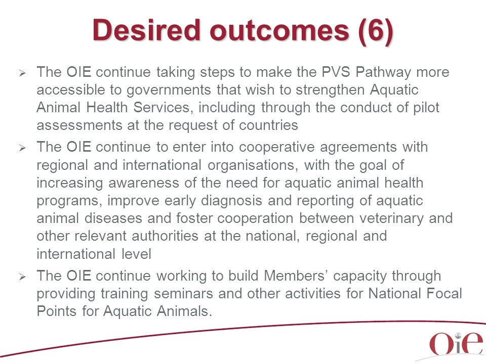 Desired outcomes (6) The OIE continue taking steps to make the PVS Pathway more accessible to governments that wish to strengthen Aquatic Animal Healt