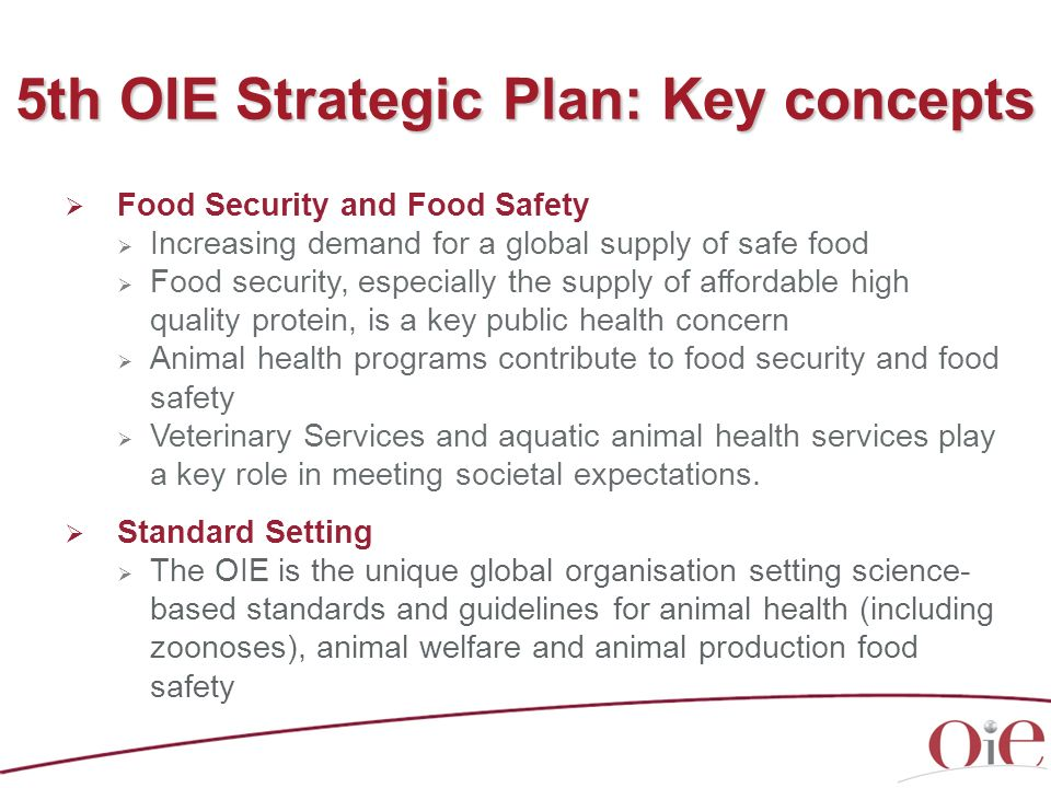 5th Strategic Plan: Key concepts Animal welfare: a strategic engagement Animal health is a key component of animal welfare OIE, with the mandate of its Members, is recognised globally as the leader in setting international animal welfare standards Veterinary education High quality veterinarians play an essential role in society Need for standardisation of the veterinary diploma, both initial and continuing education The OIE role in developing standards, including for aquatic animal health, progressed through OIE Global Conferences (Paris 2009 and Lyon 2011).