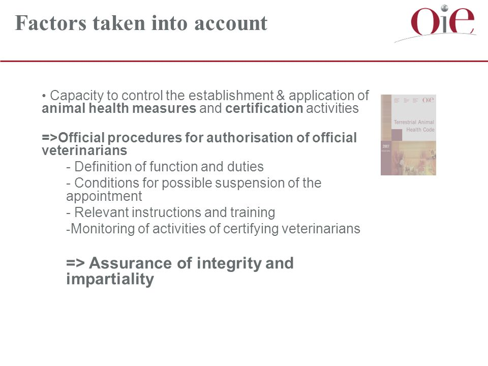 Factors taken into account Capacity to control the establishment & application of animal health measures and certification activities =>Official procedures for authorisation of official veterinarians - Definition of function and duties - Conditions for possible suspension of the appointment - Relevant instructions and training - Monitoring of activities of certifying veterinarians => Assurance of integrity and impartiality