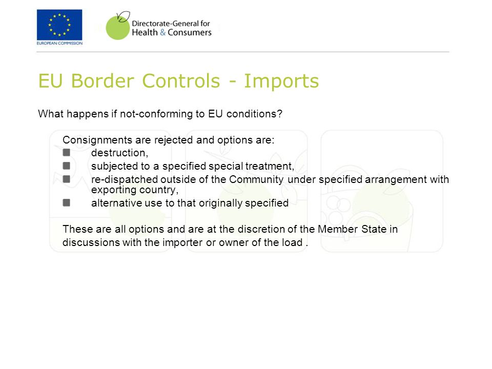 EU Border Controls - Imports What happens if not-conforming to EU conditions? Consignments are rejected and options are: destruction, subjected to a s