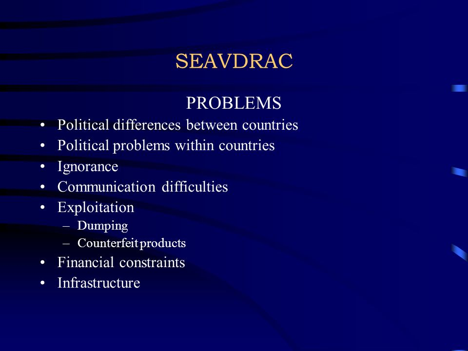 SEAVDRAC PROBLEMS Political differences between countries Political problems within countries Ignorance Communication difficulties Exploitation –Dumpi