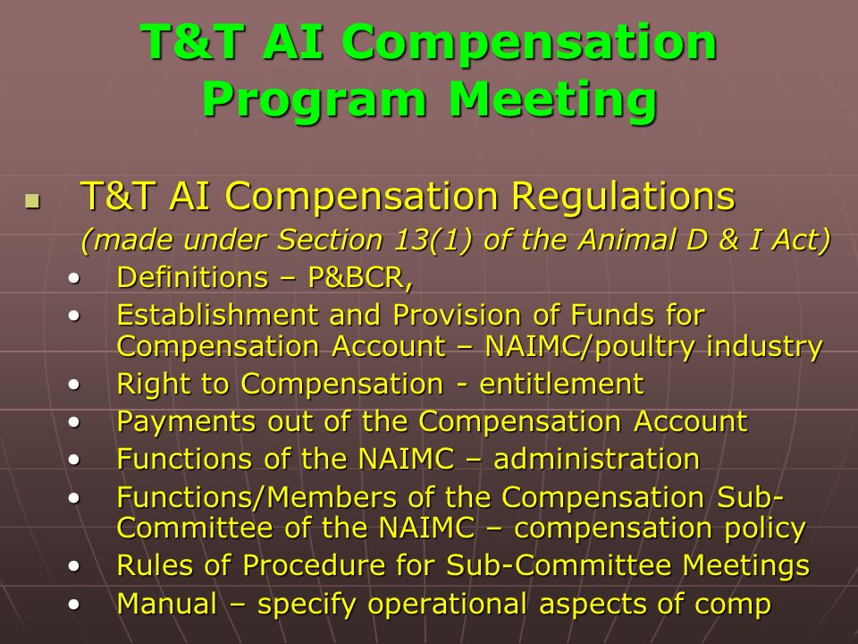 T&T AI Compensation Program Meeting T&T AI Compensation Regulations T&T AI Compensation Regulations (made under Section 13(1) of the Animal D & I Act) (made under Section 13(1) of the Animal D & I Act) Definitions – P&BCR,Definitions – P&BCR, Establishment and Provision of Funds for Compensation Account – NAIMC/poultry industryEstablishment and Provision of Funds for Compensation Account – NAIMC/poultry industry Right to Compensation - entitlementRight to Compensation - entitlement Payments out of the Compensation AccountPayments out of the Compensation Account Functions of the NAIMC – administrationFunctions of the NAIMC – administration Functions/Members of the Compensation Sub- Committee of the NAIMC – compensation policyFunctions/Members of the Compensation Sub- Committee of the NAIMC – compensation policy Rules of Procedure for Sub-Committee MeetingsRules of Procedure for Sub-Committee Meetings Manual – specify operational aspects of compManual – specify operational aspects of comp