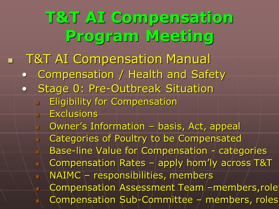 T&T AI Compensation Program Meeting T&T AI Compensation Manual T&T AI Compensation Manual Compensation / Health and SafetyCompensation / Health and Safety Stage 0: Pre-Outbreak SituationStage 0: Pre-Outbreak Situation Eligibility for Compensation Eligibility for Compensation Exclusions Exclusions Owners Information – basis, Act, appeal Owners Information – basis, Act, appeal Categories of Poultry to be Compensated Categories of Poultry to be Compensated Base-line Value for Compensation - categories Base-line Value for Compensation - categories Compensation Rates – apply homly across T&T Compensation Rates – apply homly across T&T NAIMC – responsibilities, members NAIMC – responsibilities, members Compensation Assessment Team –members,role Compensation Assessment Team –members,role Compensation Sub-Committee – members, roles Compensation Sub-Committee – members, roles