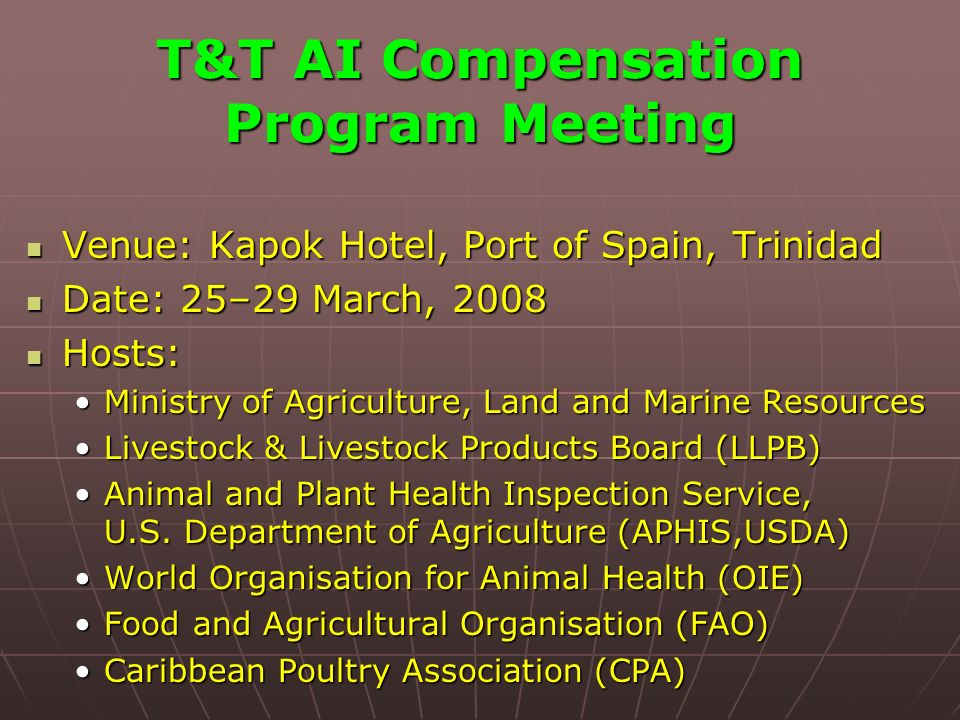 T&T AI Compensation Program Meeting Venue: Kapok Hotel, Port of Spain, Trinidad Venue: Kapok Hotel, Port of Spain, Trinidad Date: 25–29 March, 2008 Date: 25–29 March, 2008 Hosts: Hosts: Ministry of Agriculture, Land and Marine ResourcesMinistry of Agriculture, Land and Marine Resources Livestock & Livestock Products Board (LLPB)Livestock & Livestock Products Board (LLPB) Animal and Plant Health Inspection Service, U.S.