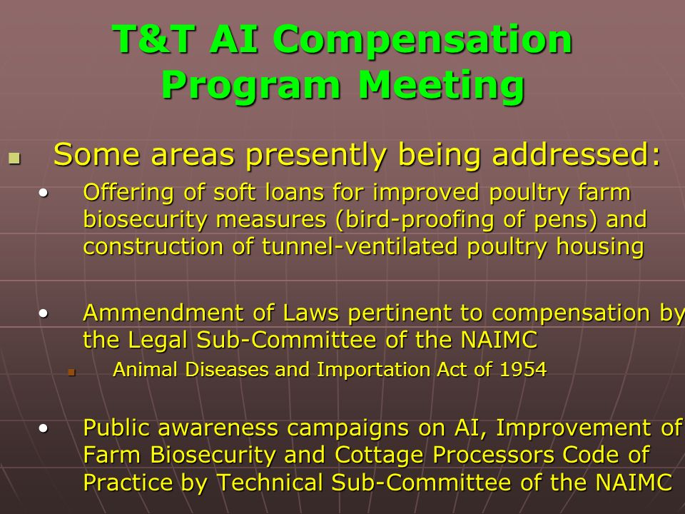 T&T AI Compensation Program Meeting Some areas presently being addressed: Some areas presently being addressed: Offering of soft loans for improved poultry farm biosecurity measures (bird-proofing of pens) and construction of tunnel-ventilated poultry housingOffering of soft loans for improved poultry farm biosecurity measures (bird-proofing of pens) and construction of tunnel-ventilated poultry housing Ammendment of Laws pertinent to compensation by the Legal Sub-Committee of the NAIMCAmmendment of Laws pertinent to compensation by the Legal Sub-Committee of the NAIMC Animal Diseases and Importation Act of 1954 Animal Diseases and Importation Act of 1954 Public awareness campaigns on AI, Improvement of Farm Biosecurity and Cottage Processors Code of Practice by Technical Sub-Committee of the NAIMCPublic awareness campaigns on AI, Improvement of Farm Biosecurity and Cottage Processors Code of Practice by Technical Sub-Committee of the NAIMC
