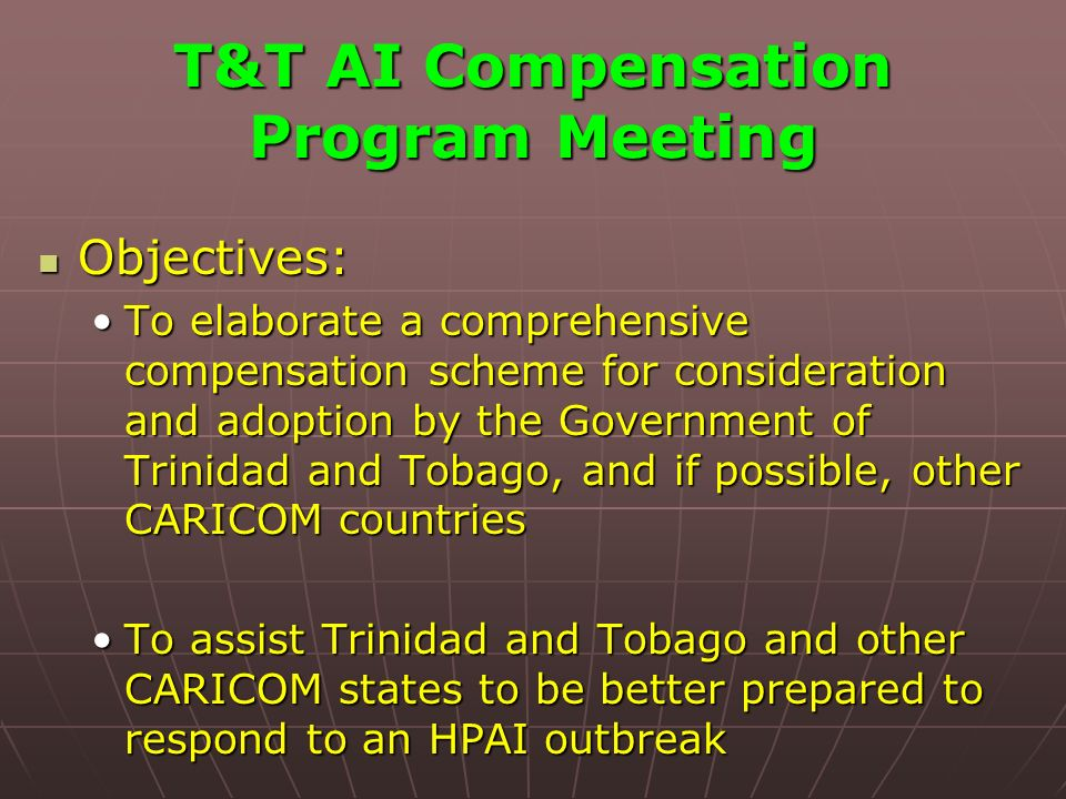 T&T AI Compensation Program Meeting Objectives: Objectives: To elaborate a comprehensive compensation scheme for consideration and adoption by the Government of Trinidad and Tobago, and if possible, other CARICOM countriesTo elaborate a comprehensive compensation scheme for consideration and adoption by the Government of Trinidad and Tobago, and if possible, other CARICOM countries To assist Trinidad and Tobago and other CARICOM states to be better prepared to respond to an HPAI outbreakTo assist Trinidad and Tobago and other CARICOM states to be better prepared to respond to an HPAI outbreak