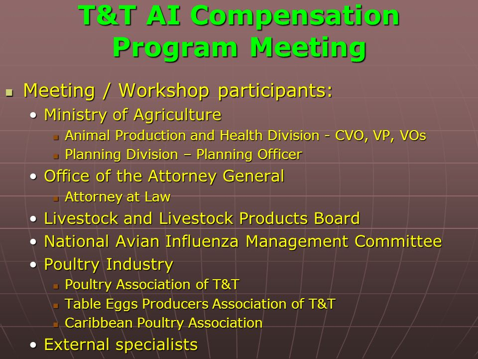 T&T AI Compensation Program Meeting Meeting / Workshop participants: Meeting / Workshop participants: Ministry of AgricultureMinistry of Agriculture Animal Production and Health Division - CVO, VP, VOs Animal Production and Health Division - CVO, VP, VOs Planning Division – Planning Officer Planning Division – Planning Officer Office of the Attorney GeneralOffice of the Attorney General Attorney at Law Attorney at Law Livestock and Livestock Products BoardLivestock and Livestock Products Board National Avian Influenza Management CommitteeNational Avian Influenza Management Committee Poultry IndustryPoultry Industry Poultry Association of T&T Poultry Association of T&T Table Eggs Producers Association of T&T Table Eggs Producers Association of T&T Caribbean Poultry Association Caribbean Poultry Association External specialistsExternal specialists