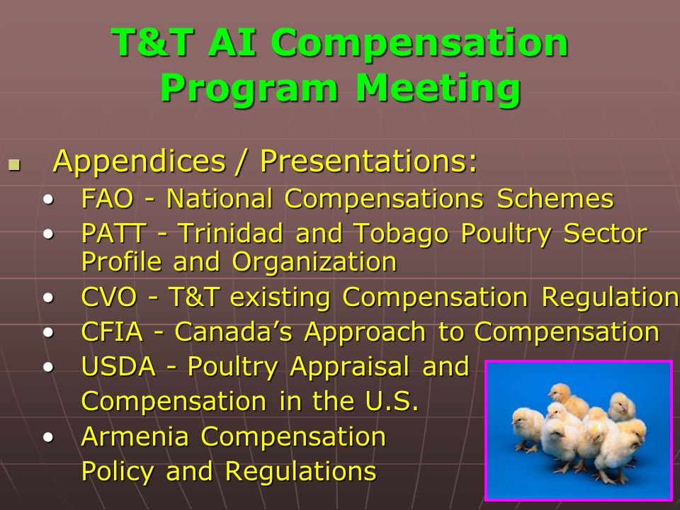 T&T AI Compensation Program Meeting Appendices / Presentations: Appendices / Presentations: FAO - National Compensations SchemesFAO - National Compensations Schemes PATT - Trinidad and Tobago Poultry Sector Profile and OrganizationPATT - Trinidad and Tobago Poultry Sector Profile and Organization CVO - T&T existing Compensation RegulationCVO - T&T existing Compensation Regulation CFIA - Canadas Approach to CompensationCFIA - Canadas Approach to Compensation USDA - Poultry Appraisal andUSDA - Poultry Appraisal and Compensation in the U.S.