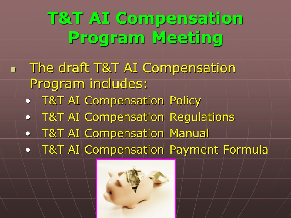 T&T AI Compensation Program Meeting The draft T&T AI Compensation Program includes: The draft T&T AI Compensation Program includes: T&T AI Compensation PolicyT&T AI Compensation Policy T&T AI Compensation RegulationsT&T AI Compensation Regulations T&T AI Compensation ManualT&T AI Compensation Manual T&T AI Compensation Payment FormulaT&T AI Compensation Payment Formula