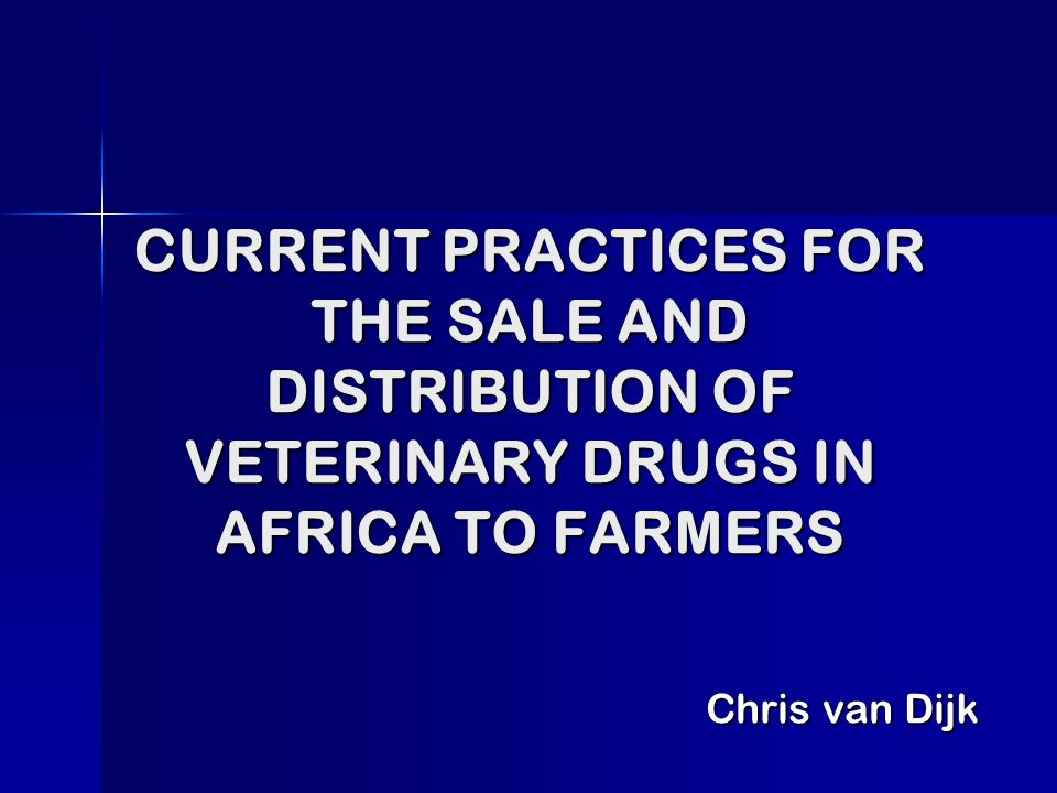 CURRENT PRACTICES FOR THE SALE AND DISTRIBUTION OF VETERINARY DRUGS IN AFRICA TO FARMERS Chris van Dijk