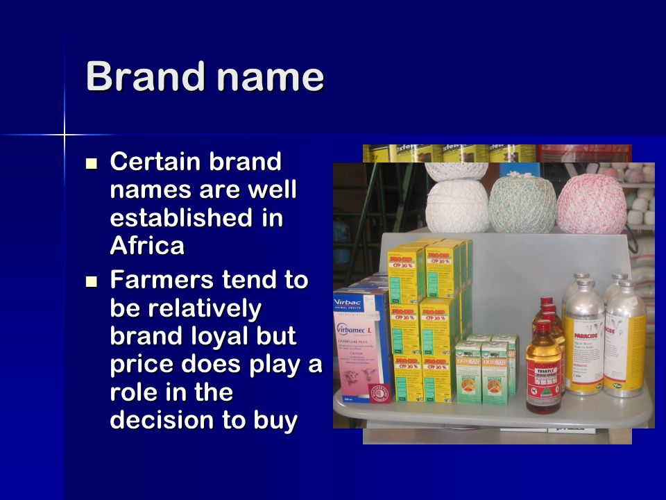 Brand name Certain brand names are well established in Africa Certain brand names are well established in Africa Farmers tend to be relatively brand loyal but price does play a role in the decision to buy Farmers tend to be relatively brand loyal but price does play a role in the decision to buy