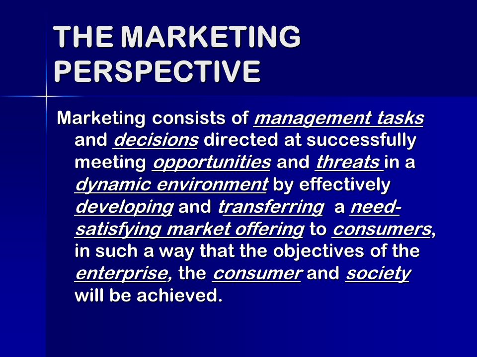 Marketing consists of management tasks and decisions directed at successfully meeting opportunities and threats in a dynamic environment by effectively developing and transferring a need- satisfying market offering to consumers, in such a way that the objectives of the enterprise, the consumer and society will be achieved.