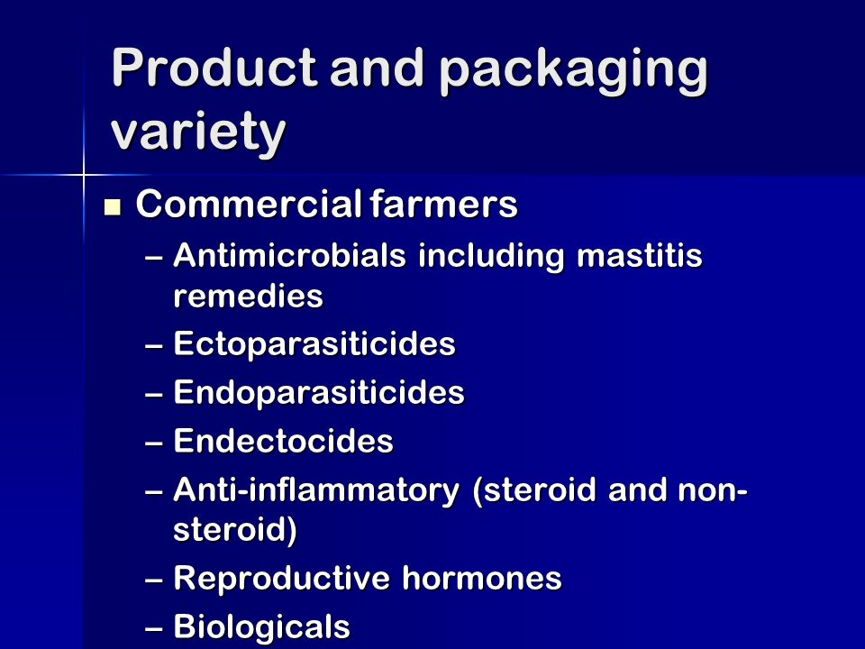 Commercial farmers Commercial farmers –Antimicrobials including mastitis remedies –Ectoparasiticides –Endoparasiticides –Endectocides –Anti-inflammatory (steroid and non- steroid) –Reproductive hormones –Biologicals Product and packaging variety