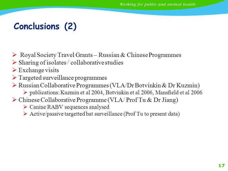 17 Conclusions (2) Royal Society Travel Grants – Russian & Chinese Programmes Sharing of isolates / collaborative studies Exchange visits Targeted surveillance programmes Russian Collaborative Programmes (VLA/Dr Botvinkin & Dr Kuzmin) publications: Kuzmin et al 2004, Botvinkin et al 2006, Mansfield et al 2006 Chinese Collaborative Programme (VLA/ Prof Tu & Dr Jiang) Canine RABV sequences analysed Active/passive targetted bat surveillance (Prof Tu to present data)