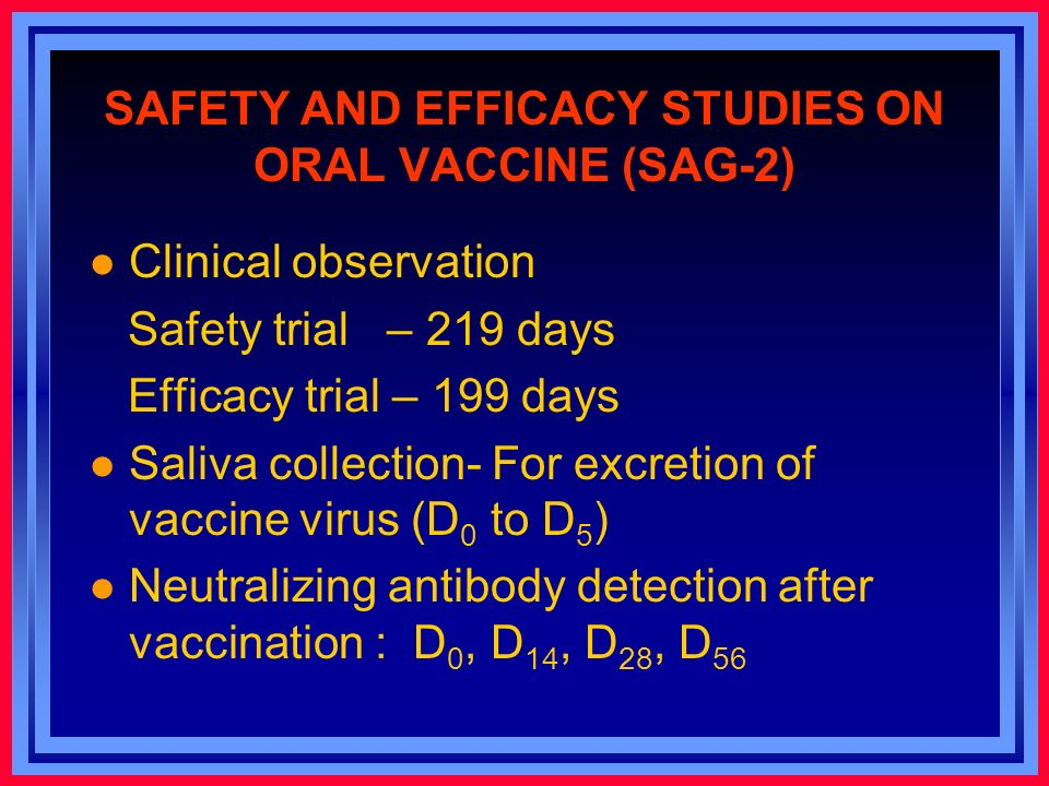 SAFETY AND EFFICACY STUDIES ON ORAL VACCINE (SAG-2) l Clinical observation Safety trial – 219 days Efficacy trial – 199 days l Saliva collection- For excretion of vaccine virus (D 0 to D 5 ) l Neutralizing antibody detection after vaccination : D 0, D 14, D 28, D 56