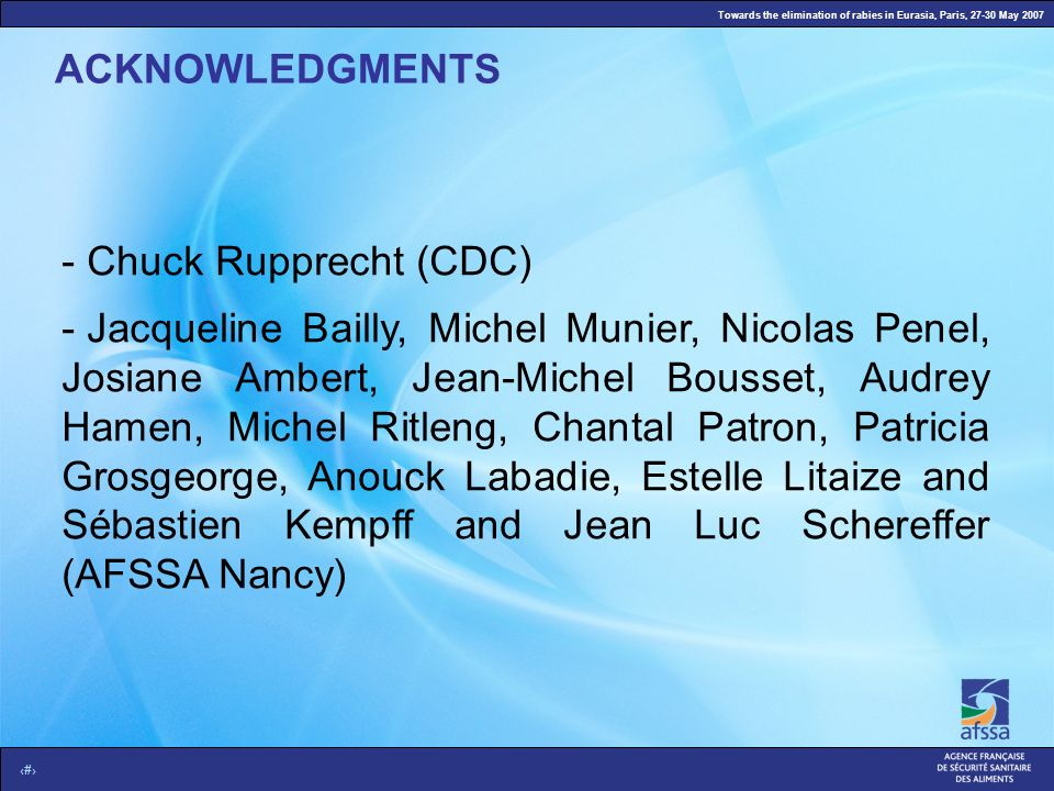Towards the elimination of rabies in Eurasia, Paris, 27-30 May 2007 14 ACKNOWLEDGMENTS - Chuck Rupprecht (CDC) - Jacqueline Bailly, Michel Munier, Nic