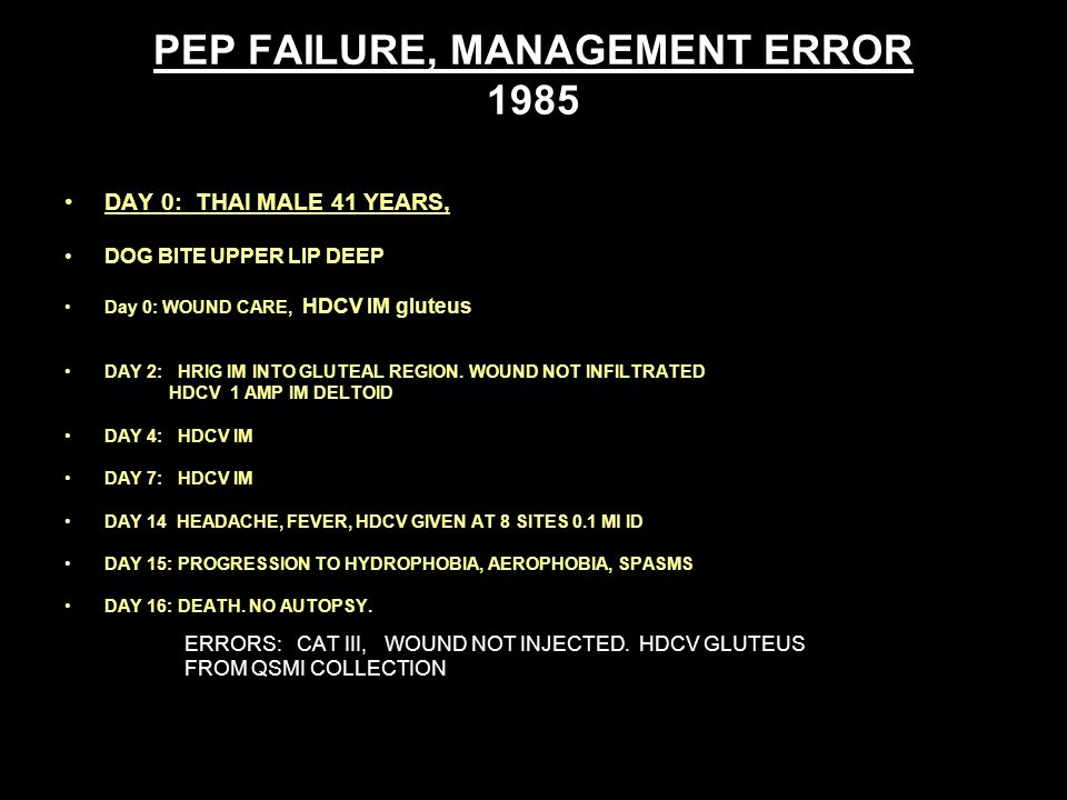 PEP FAILURE, MANAGEMENT ERROR 1985 DAY 0: THAI MALE 41 YEARS, DOG BITE UPPER LIP DEEP Day 0: WOUND CARE, HDCV IM gluteus DAY 2: HRIG IM INTO GLUTEAL REGION.